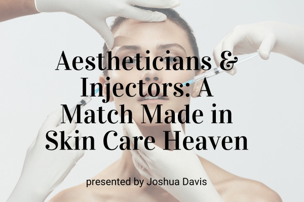 Webinar: Aestheticians & Injectors: A Match Made in Skin Care Heaven