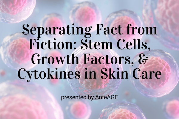 Webinar: Separating Fact From Fiction: Stem Cells, Growth Factors & Cytokines in Skin Care